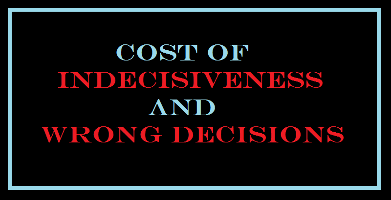 cost of indecisiveness and wrong decisions